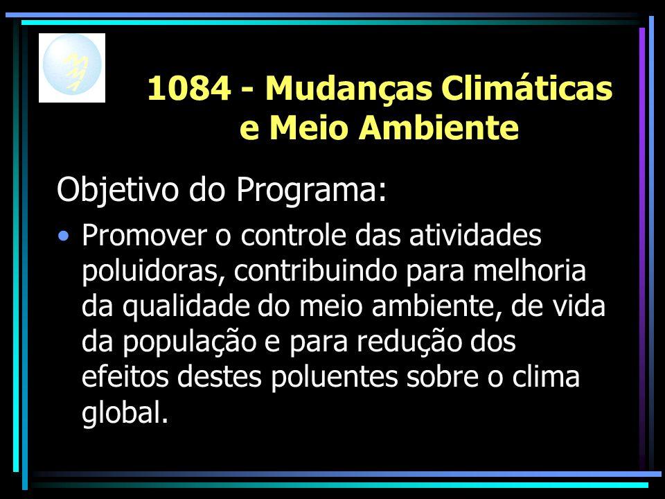 1084 - Mudanças Climáticas e Meio Ambiente Objetivo do Programa: Promover o controle das atividades poluidoras, contribuindo para melhoria da qualidade do meio ambiente, de vida da população e para redução dos efeitos destes poluentes sobre o clima global.