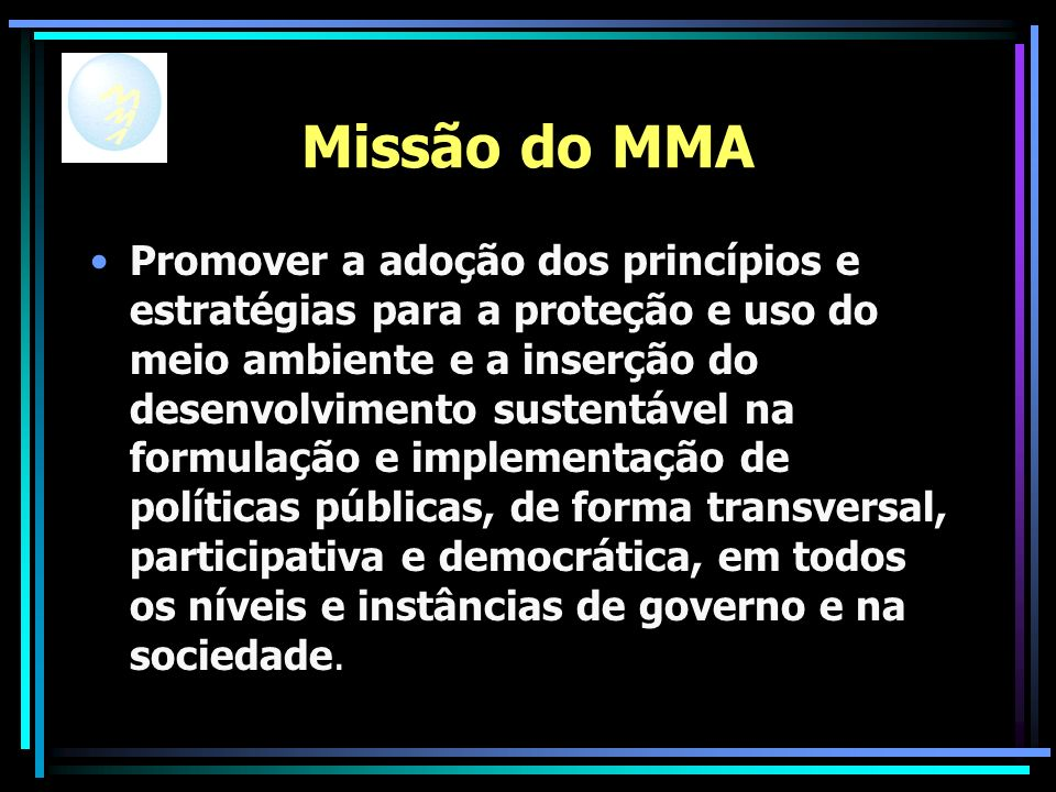 Missão do MMA Promover a adoção dos princípios e estratégias para a proteção e uso do meio ambiente e a inserção do desenvolvimento sustentável na formulação e implementação de políticas públicas, de forma transversal, participativa e democrática, em todos os níveis e instâncias de governo e na sociedade.