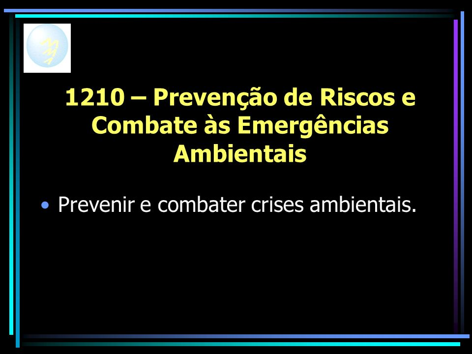 1210 – Prevenção de Riscos e Combate às Emergências Ambientais Prevenir e combater crises ambientais.