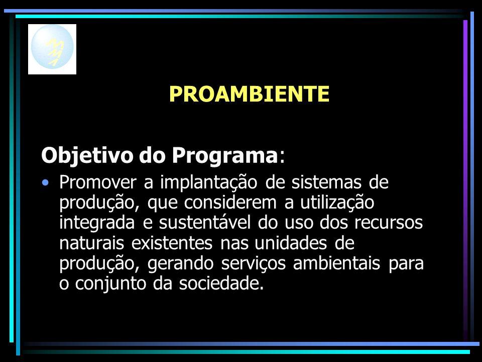 PROAMBIENTE Objetivo do Programa: Promover a implantação de sistemas de produção, que considerem a utilização integrada e sustentável do uso dos recursos naturais existentes nas unidades de produção, gerando serviços ambientais para o conjunto da sociedade.