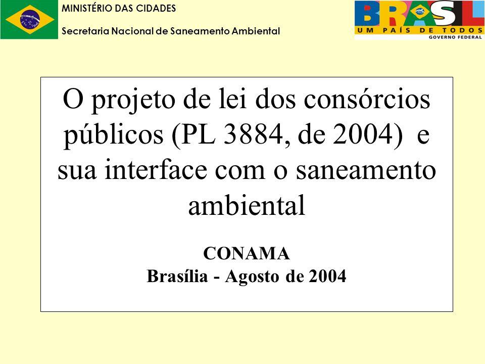 MINISTÉRIO DAS CIDADES Secretaria Nacional de Saneamento Ambiental O projeto de lei dos consórcios públicos (PL 3884, de 2004) e sua interface com o saneamento ambiental CONAMA Brasília - Agosto de 2004