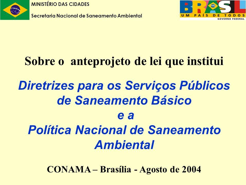 MINISTÉRIO DAS CIDADES Secretaria Nacional de Saneamento Ambiental Sobre o anteprojeto de lei que institui Diretrizes para os Serviços Públicos de Saneamento Básico e a Política Nacional de Saneamento Ambiental CONAMA – Brasília - Agosto de 2004