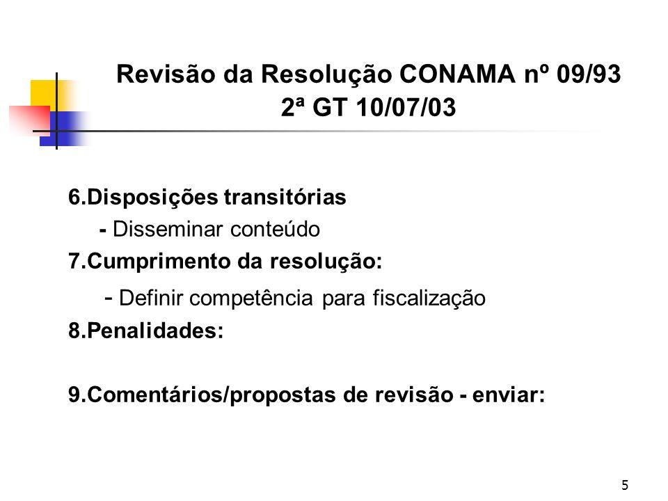 5 Revisão da Resolução CONAMA nº 09/93 2ª GT 10/07/03 6.Disposições transitórias - Disseminar conteúdo 7.Cumprimento da resolução: - Definir competência para fiscalização 8.Penalidades: 9.Comentários/propostas de revisão - enviar:
