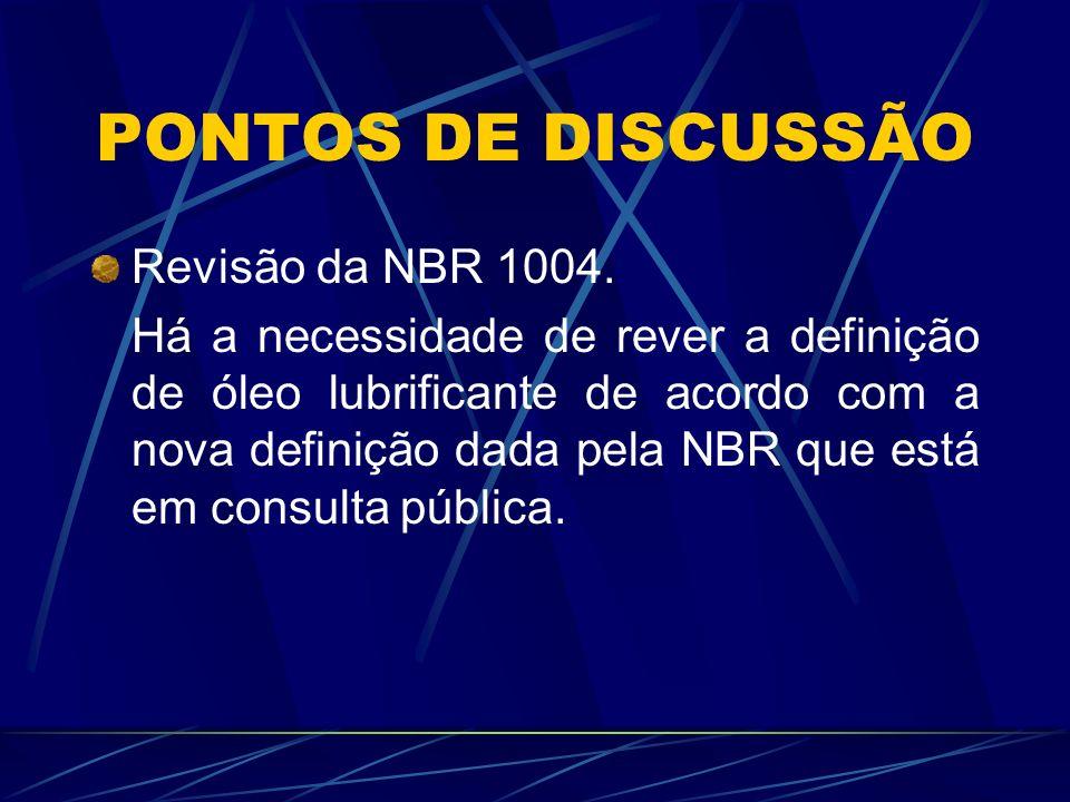 PONTOS DE DISCUSSÃO Revisão da NBR 1004. Há a necessidade de rever a definição de óleo lubrificante de acordo com a nova definição dada pela NBR que e