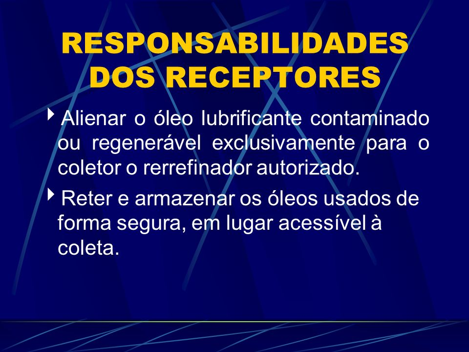 RESPONSABILIDADES DOS RECEPTORES Alienar o óleo lubrificante contaminado ou regenerável exclusivamente para o coletor o rerrefinador autorizado. Reter