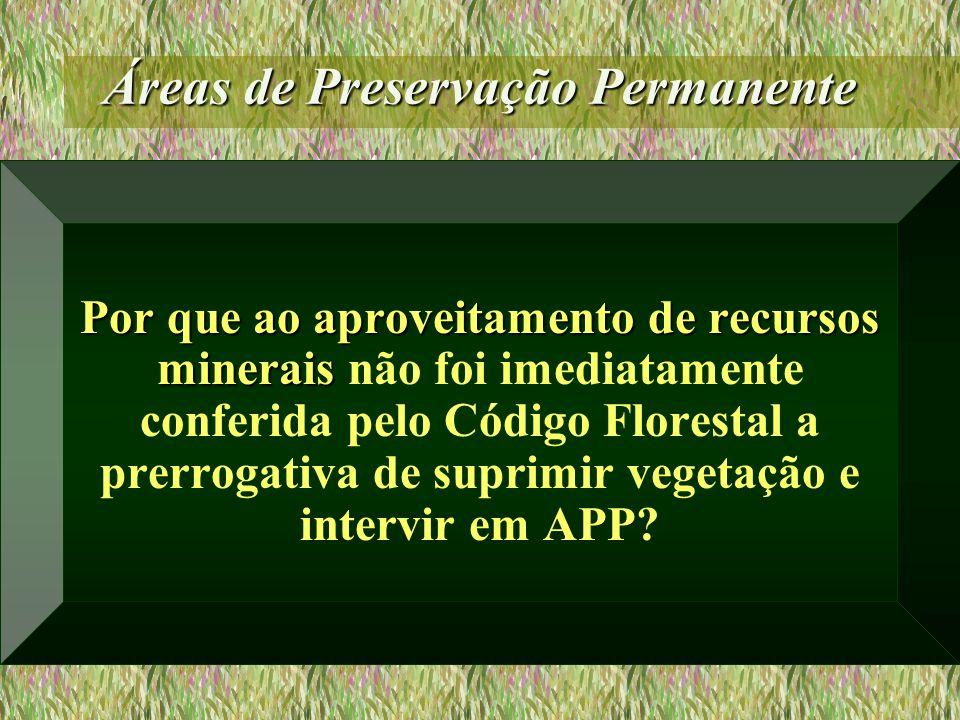 Áreas de Preservação Permanente Por que ao aproveitamento de recursos minerais Por que ao aproveitamento de recursos minerais não foi imediatamente co