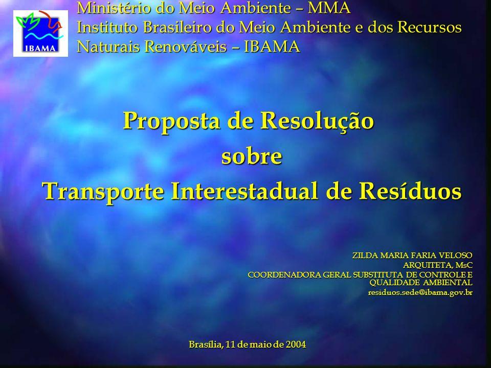 Ministério do Meio Ambiente – MMA Instituto Brasileiro do Meio Ambiente e dos Recursos Naturais Renováveis – IBAMA Proposta de Resolução sobre sobre Transporte Interestadual de Resíduos Transporte Interestadual de Resíduos ZILDA MARIA FARIA VELOSO ARQUITETA, MsC COORDENADORA GERAL SUBSTITUTA DE CONTROLE E QUALIDADE AMBIENTAL residuos.sede@ibama.gov.br Brasília, 11 de maio de 2004