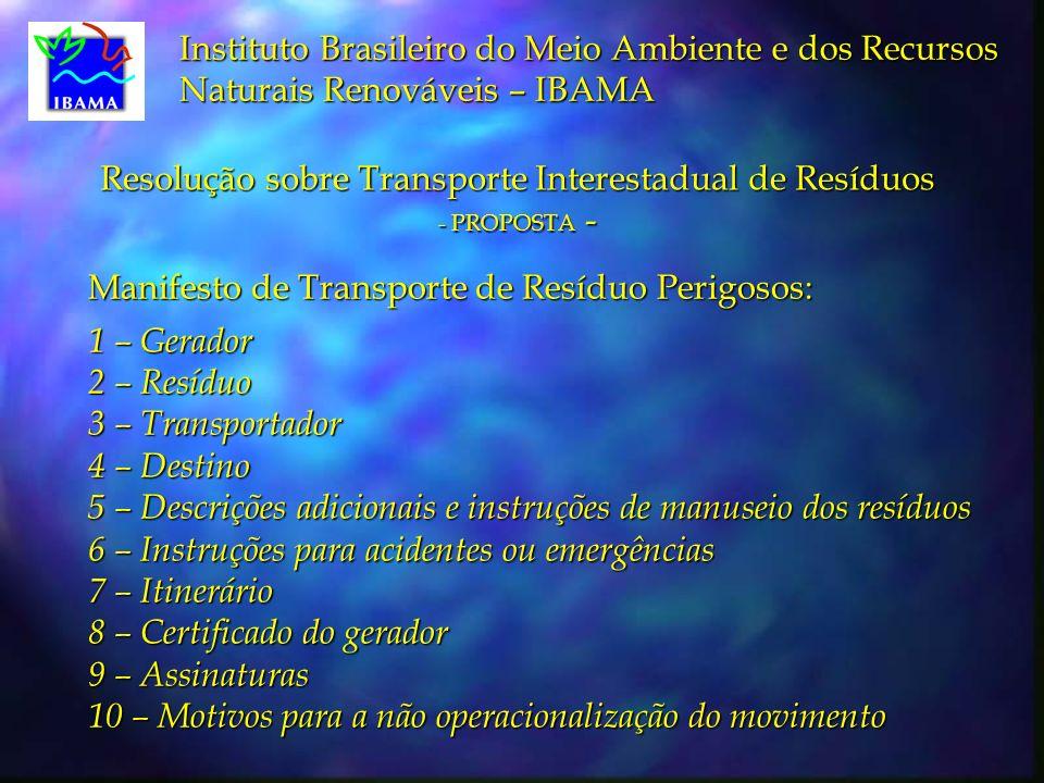 Instituto Brasileiro do Meio Ambiente e dos Recursos Naturais Renováveis – IBAMA Manifesto de Transporte de Resíduo Perigosos: 1 – Gerador 2 – Resíduo 3 – Transportador 4 – Destino 5 – Descrições adicionais e instruções de manuseio dos resíduos 6 – Instruções para acidentes ou emergências 7 – Itinerário 8 – Certificado do gerador 9 – Assinaturas 10 – Motivos para a não operacionalização do movimento Resolução sobre Transporte Interestadual de Resíduos - PROPOSTA -