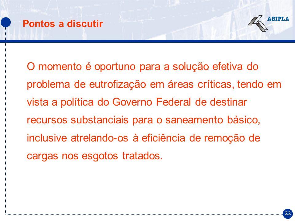 22 Pontos a discutir O momento é oportuno para a solução efetiva do problema de eutrofização em áreas críticas, tendo em vista a política do Governo F