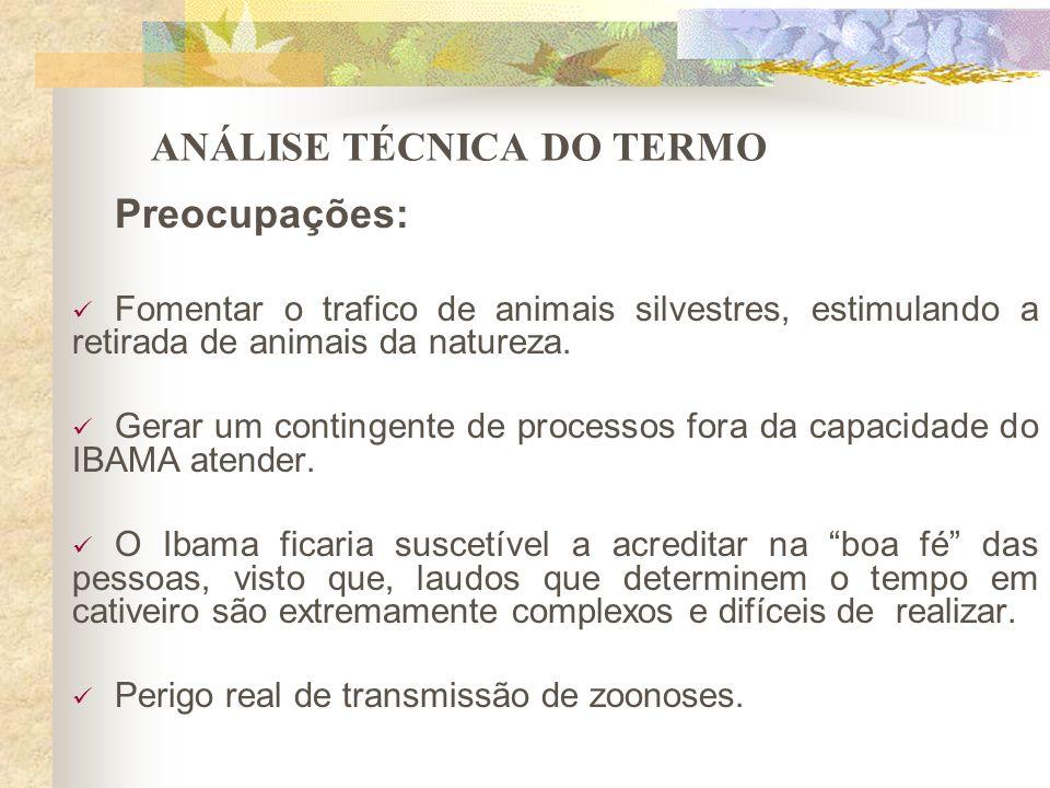 ANÁLISE TÉCNICA DO TERMO Preocupações: Fomentar o trafico de animais silvestres, estimulando a retirada de animais da natureza. Gerar um contingente d