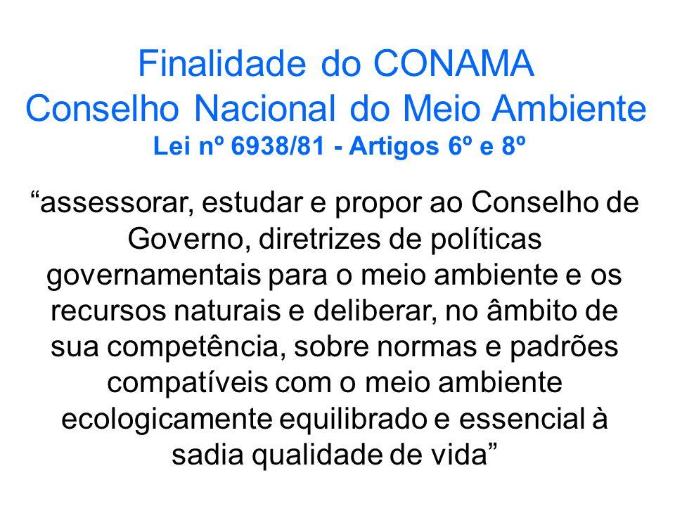 Finalidade do CONAMA Conselho Nacional do Meio Ambiente Lei nº 6938/81 - Artigos 6º e 8º assessorar, estudar e propor ao Conselho de Governo, diretriz