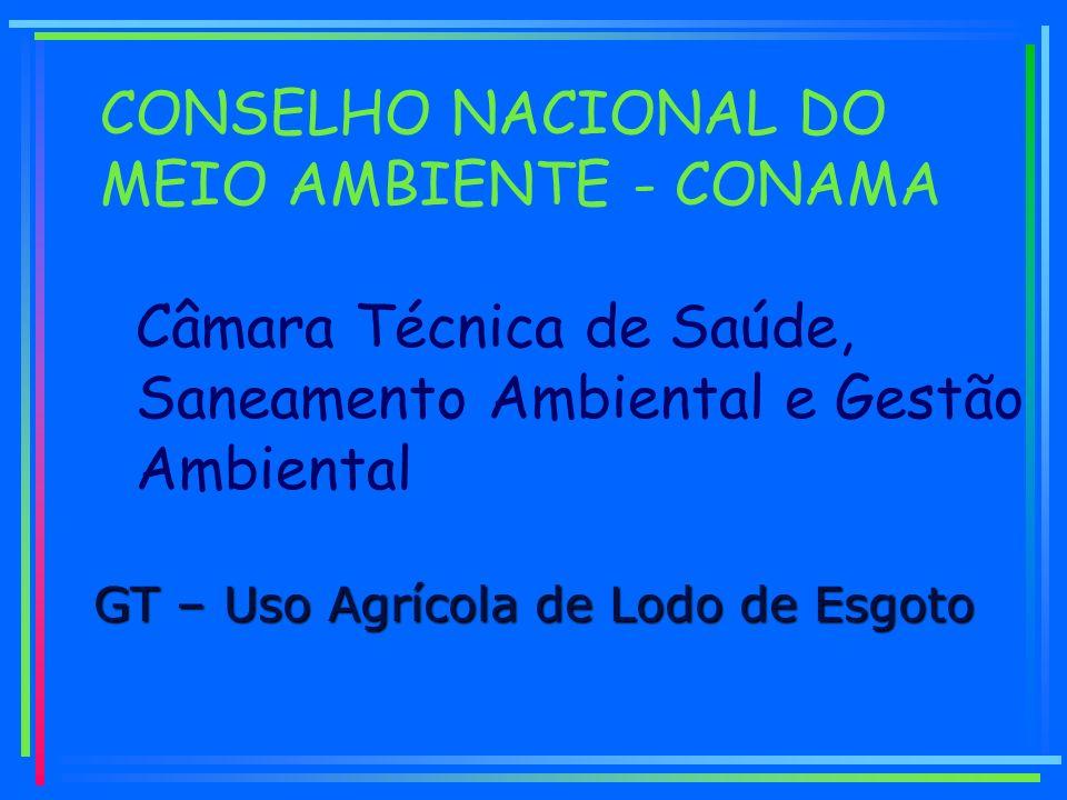 GT – Uso Agrícola de Lodo de Esgoto Câmara Técnica de Saúde, Saneamento Ambiental e Gestão Ambiental CONSELHO NACIONAL DO MEIO AMBIENTE - CONAMA