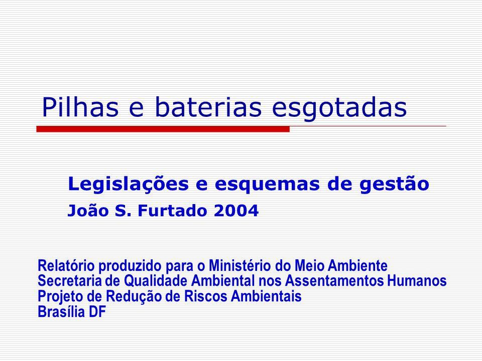 Pilhas e baterias esgotadas Legislações e esquemas de gestão João S. Furtado 2004 Relatório produzido para o Ministério do Meio Ambiente Secretaria de