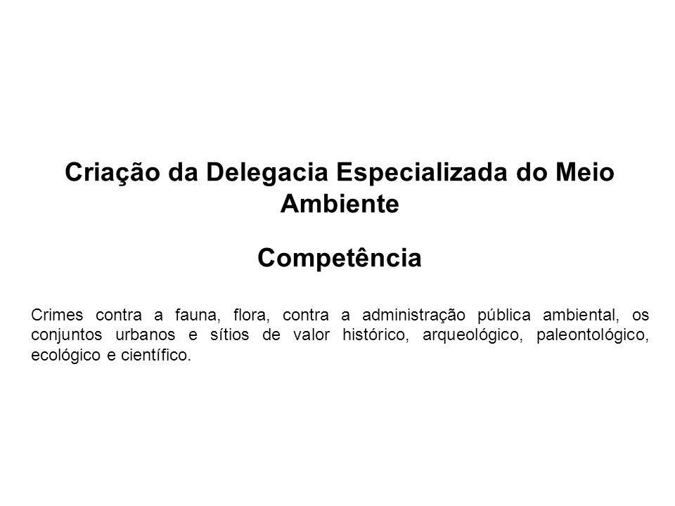 Criação da Delegacia Especializada do Meio Ambiente Competência Crimes contra a fauna, flora, contra a administração pública ambiental, os conjuntos u