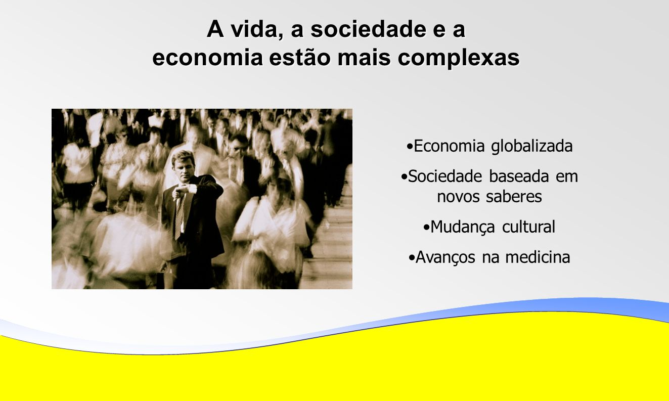 A vida, a sociedade e a economia estão mais complexas Economia globalizada Sociedade baseada em novos saberes Mudança cultural Avanços na medicina