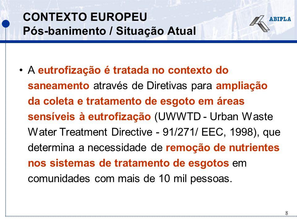 8 CONTEXTO EUROPEU Pós-banimento / Situação Atual A eutrofização é tratada no contexto do saneamento através de Diretivas para ampliação da coleta e tratamento de esgoto em áreas sensíveis à eutrofização (UWWTD - Urban Waste Water Treatment Directive - 91/271/ EEC, 1998), que determina a necessidade de remoção de nutrientes nos sistemas de tratamento de esgotos em comunidades com mais de 10 mil pessoas.
