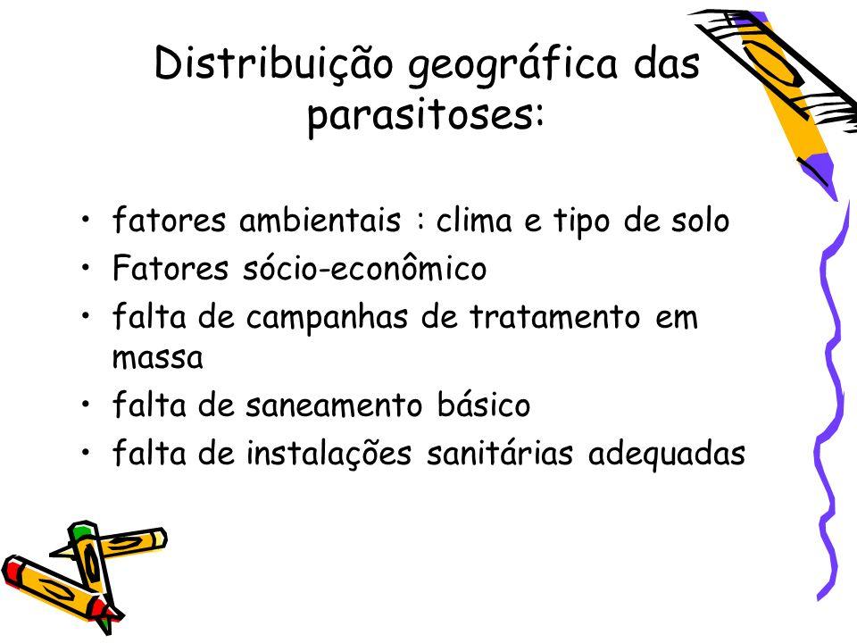 Distribuição geográfica das parasitoses: fatores ambientais : clima e tipo de solo Fatores sócio-econômico falta de campanhas de tratamento em massa falta de saneamento básico falta de instalações sanitárias adequadas