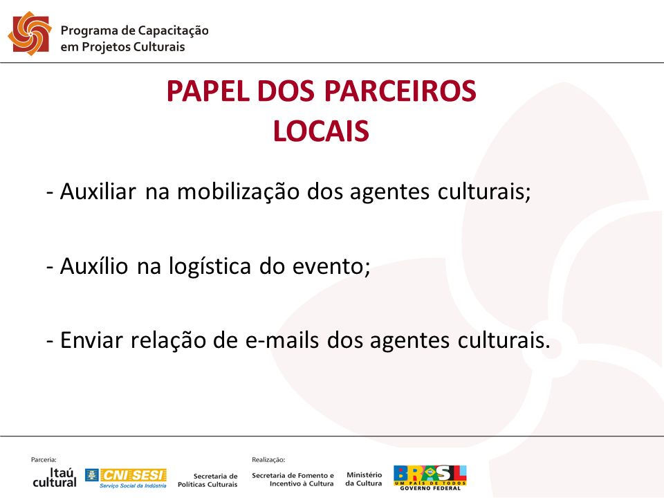 PAPEL DOS PARCEIROS LOCAIS - Auxiliar na mobilização dos agentes culturais; - Auxílio na logística do evento; - Enviar relação de e-mails dos agentes culturais.