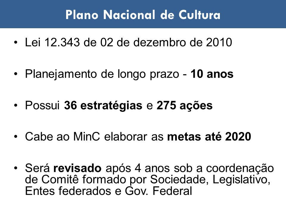 Lei 12.343 de 02 de dezembro de 2010 Planejamento de longo prazo - 10 anos Possui 36 estratégias e 275 ações Cabe ao MinC elaborar as metas até 2020 S