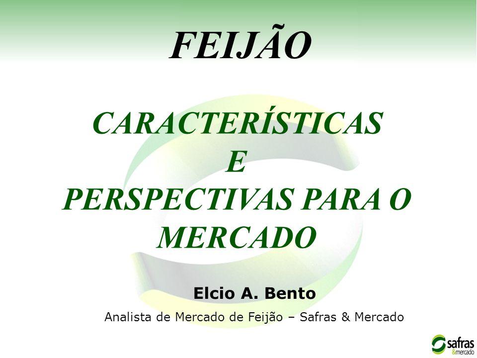 CARACTERÍSTICAS E PERSPECTIVAS PARA O MERCADO FEIJÃO Elcio A. Bento Analista de Mercado de Feijão – Safras & Mercado