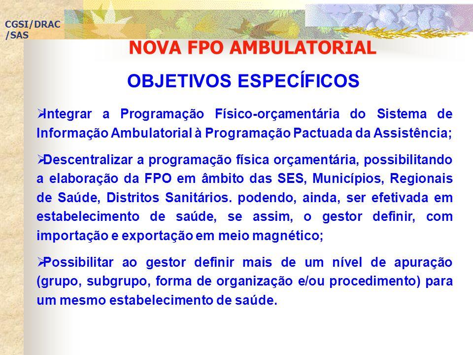 NOVA FPO AMBULATORIAL CGSI/DRAC /SAS Integrar a Programação Físico-orçamentária do Sistema de Informação Ambulatorial à Programação Pactuada da Assistência; Descentralizar a programação física orçamentária, possibilitando a elaboração da FPO em âmbito das SES, Municípios, Regionais de Saúde, Distritos Sanitários.