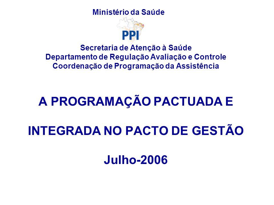 Secretaria de Atenção à Saúde Departamento de Regulação Avaliação e Controle Coordenação de Programação da Assistência A PROGRAMAÇÃO PACTUADA E INTEGRADA NO PACTO DE GESTÃO Julho-2006 Ministério da Saúde