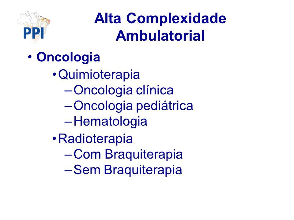 Alta Complexidade Ambulatorial Oncologia Quimioterapia –Oncologia clínica –Oncologia pediátrica –Hematologia Radioterapia –Com Braquiterapia –Sem Braquiterapia