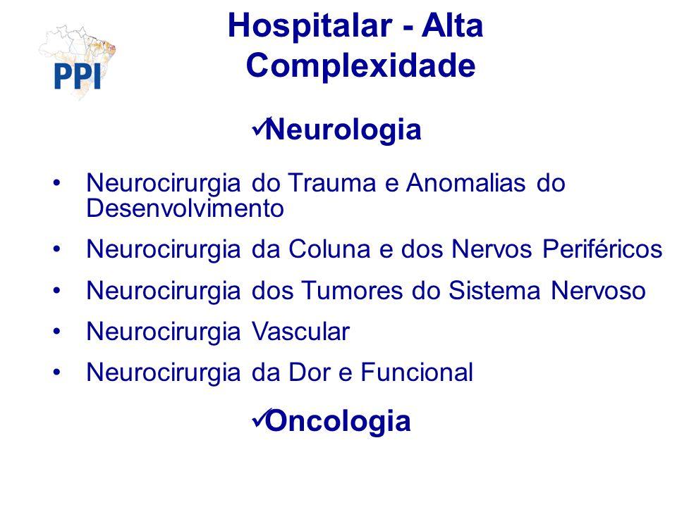Hospitalar - Alta Complexidade Neurologia Neurocirurgia do Trauma e Anomalias do Desenvolvimento Neurocirurgia da Coluna e dos Nervos Periféricos Neurocirurgia dos Tumores do Sistema Nervoso Neurocirurgia Vascular Neurocirurgia da Dor e Funcional Oncologia