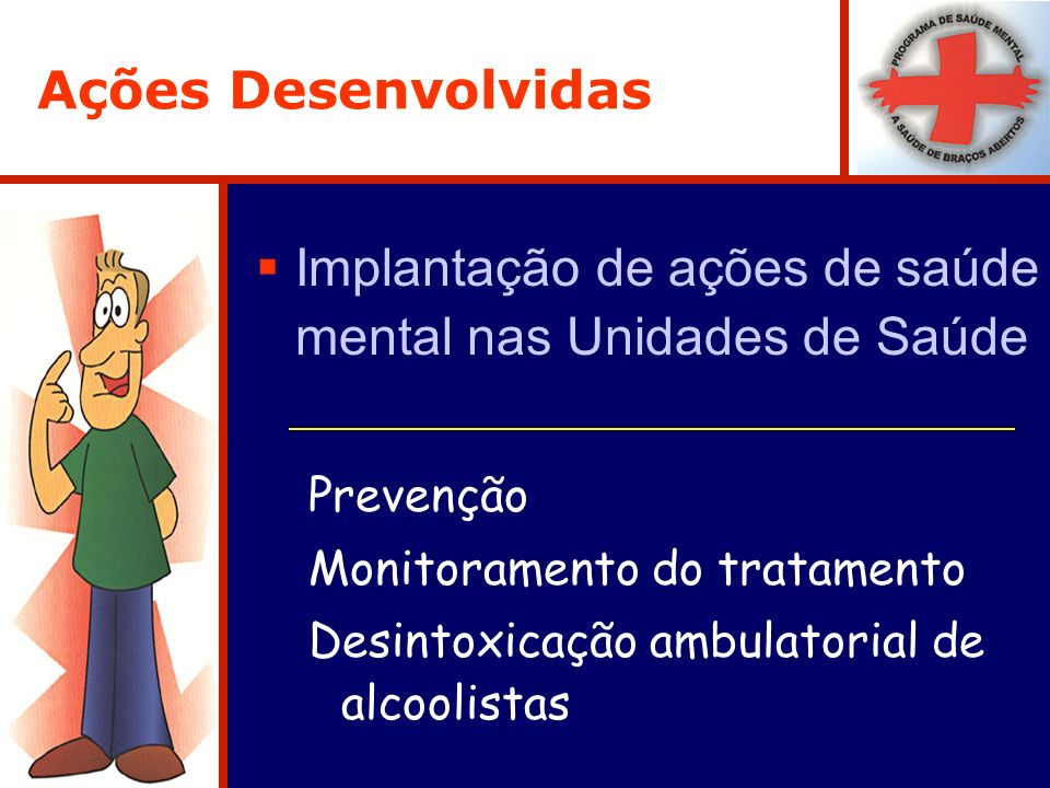 Ações Desenvolvidas Implantação de ações de saúde mental nas Unidades de Saúde Prevenção Monitoramento do tratamento Desintoxicação ambulatorial de al
