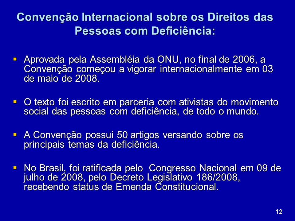 12 Convenção Internacional sobre os Direitos das Pessoas com Deficiência: Aprovada pela Assembléia da ONU, no final de 2006, a Convenção começou a vig