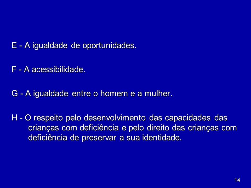14 E - A igualdade de oportunidades. F - A acessibilidade. G - A igualdade entre o homem e a mulher. H - O respeito pelo desenvolvimento das capacidad