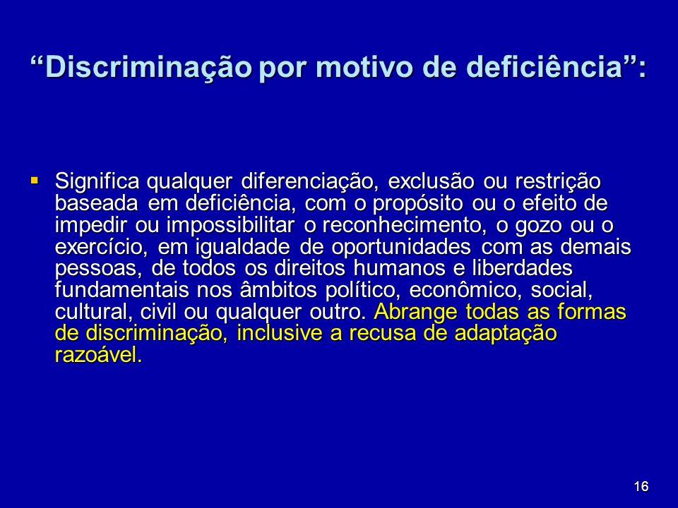 16 Discriminação por motivo de deficiência: Significa qualquer diferenciação, exclusão ou restrição baseada em deficiência, com o propósito ou o efeit