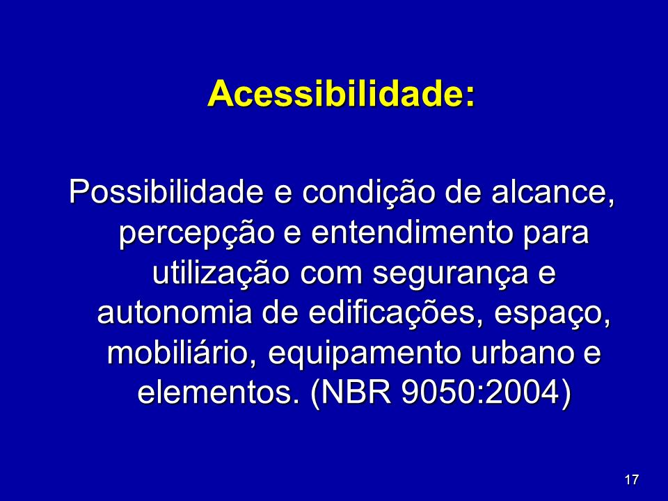 17 Acessibilidade: Possibilidade e condição de alcance, percepção e entendimento para utilização com segurança e autonomia de edificações, espaço, mob