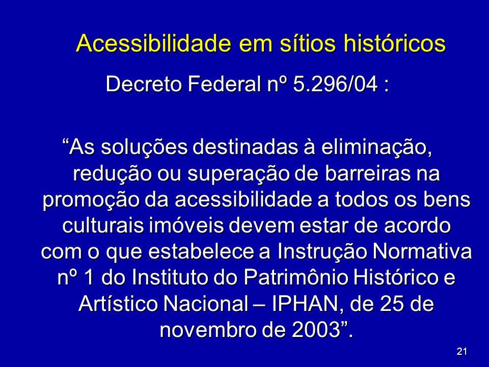 21 Acessibilidade em sítios históricos Decreto Federal nº 5.296/04 : As soluções destinadas à eliminação, redução ou superação de barreiras na promoçã