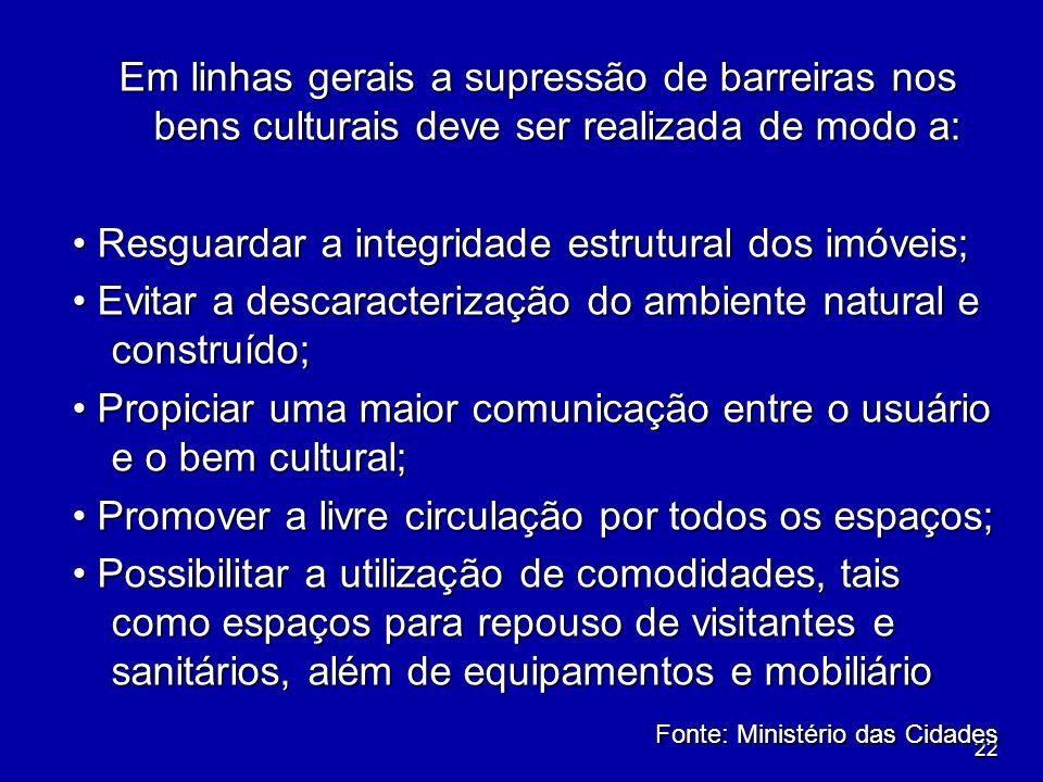 22 Em linhas gerais a supressão de barreiras nos bens culturais deve ser realizada de modo a: Resguardar a integridade estrutural dos imóveis; Resguar