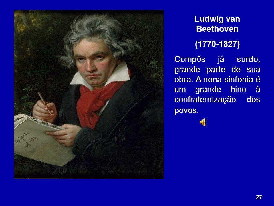 27 Ludwig van Beethoven (1770-1827) Compôs já surdo, grande parte de sua obra. A nona sinfonia é um grande hino à confraternização dos povos.