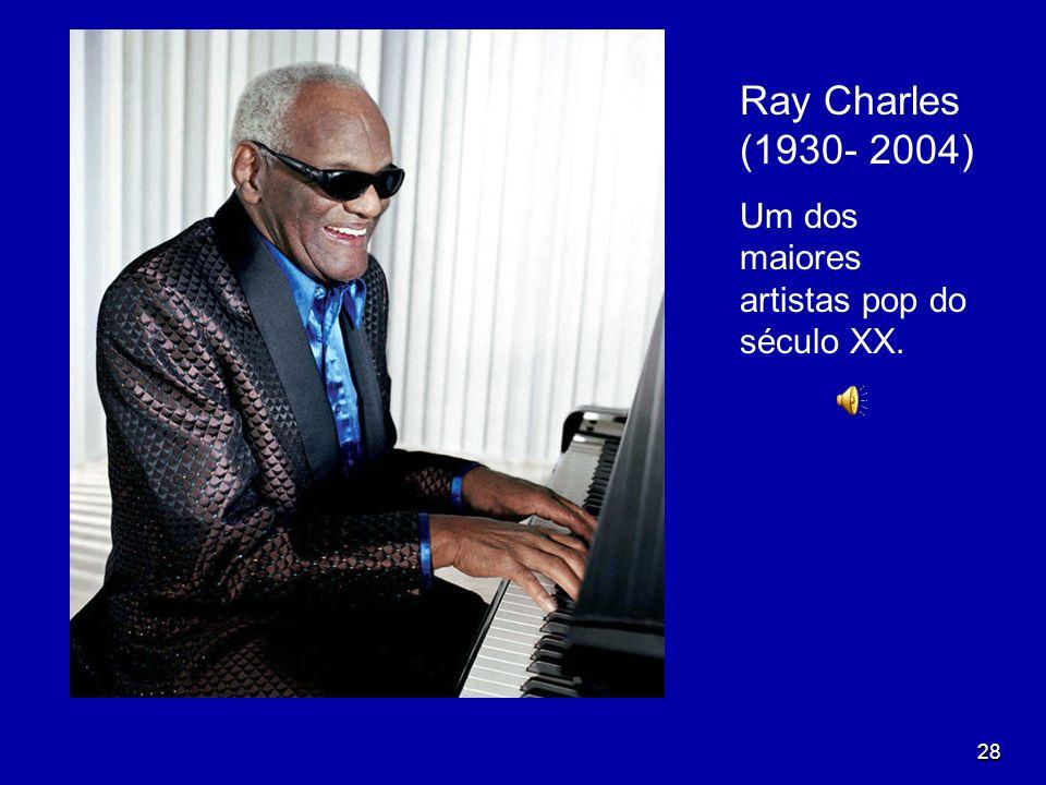 28 Ray Charles (1930- 2004) Um dos maiores artistas pop do século XX.