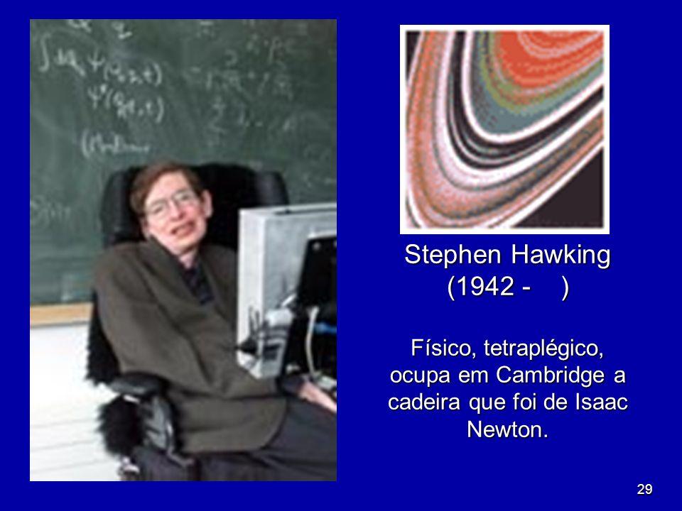 29 Stephen Hawking (1942 - ) Físico, tetraplégico, ocupa em Cambridge a cadeira que foi de Isaac Newton.