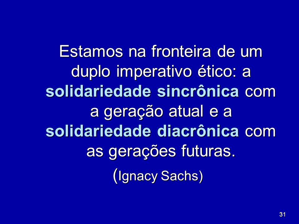 31 Estamos na fronteira de um duplo imperativo ético: a solidariedade sincrônica com a geração atual e a solidariedade diacrônica com as gerações futu