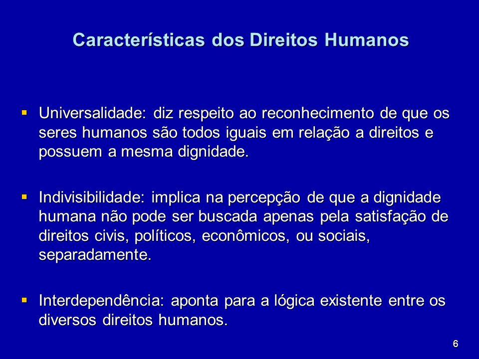6 Características dos Direitos Humanos Universalidade: diz respeito ao reconhecimento de que os seres humanos são todos iguais em relação a direitos e