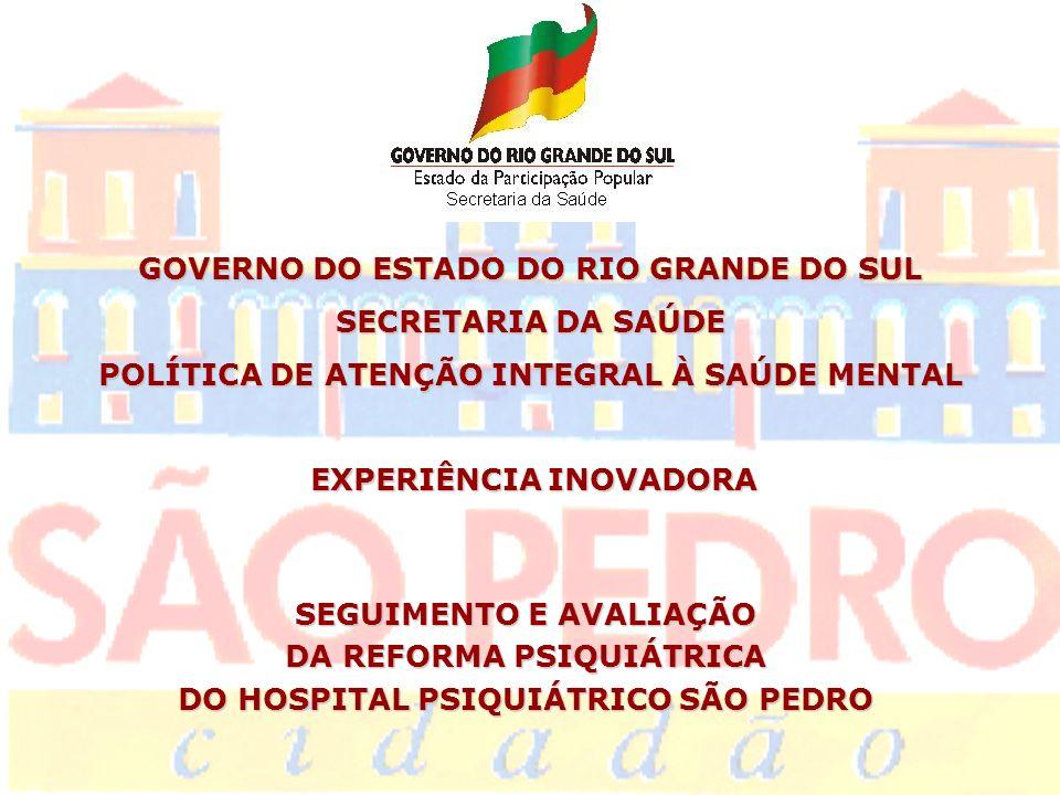 GOVERNO DO ESTADO DO RIO GRANDE DO SUL SECRETARIA DA SAÚDE POLÍTICA DE ATENÇÃO INTEGRAL À SAÚDE MENTAL EXPERIÊNCIA INOVADORA SEGUIMENTO E AVALIAÇÃO DA REFORMA PSIQUIÁTRICA DO HOSPITAL PSIQUIÁTRICO SÃO PEDRO