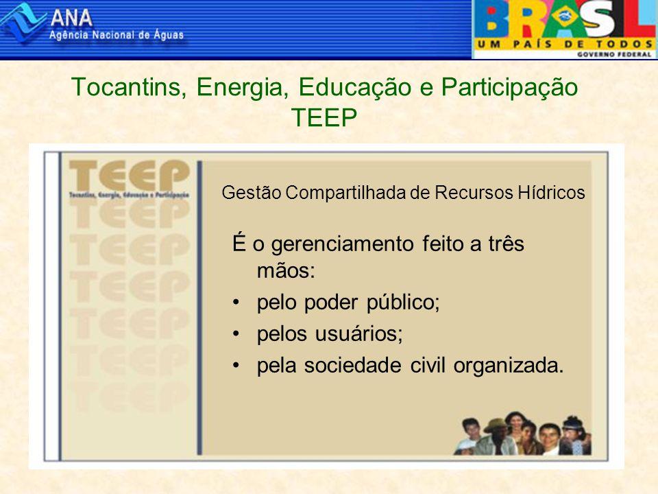 Tocantins, Energia, Educação e Participação TEEP Gestão Compartilhada de Recursos Hídricos É o gerenciamento feito a três mãos: pelo poder público; pelos usuários; pela sociedade civil organizada.