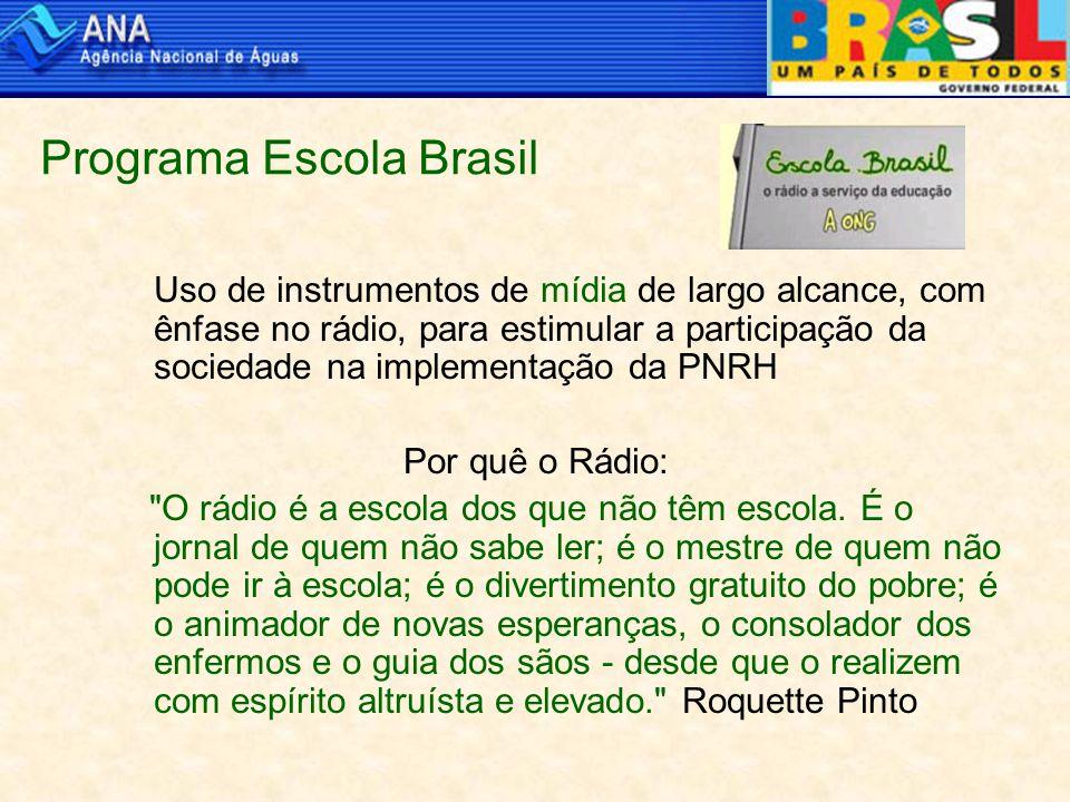 Programa Escola Brasil Uso de instrumentos de mídia de largo alcance, com ênfase no rádio, para estimular a participação da sociedade na implementação da PNRH Por quê o Rádio: O rádio é a escola dos que não têm escola.