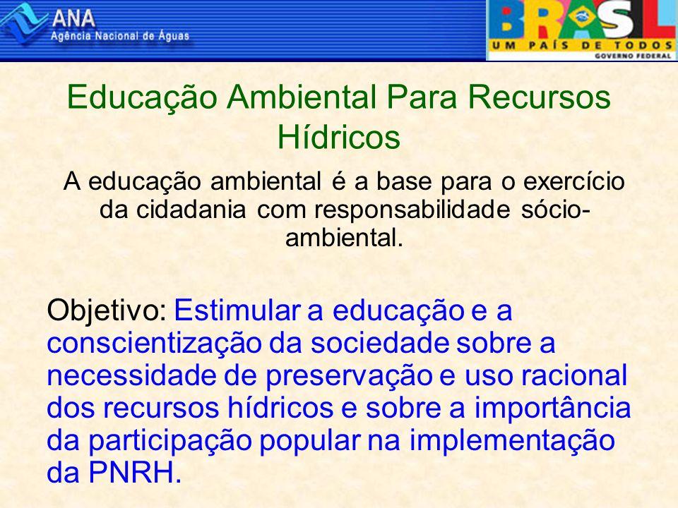 Educação Ambiental Para Recursos Hídricos A educação ambiental é a base para o exercício da cidadania com responsabilidade sócio- ambiental.