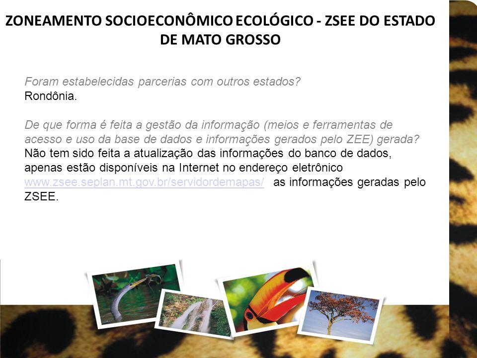 ZONEAMENTO SOCIOECONÔMICO ECOLÓGICO - ZSEE DO ESTADO DE MATO GROSSO Foram estabelecidas parcerias com outros estados? Rondônia. De que forma é feita a