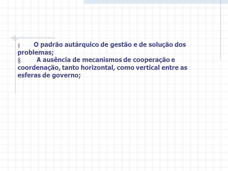 O padrão autárquico de gestão e de solução dos problemas; A ausência de mecanismos de cooperação e coordenação, tanto horizontal, como vertical entre