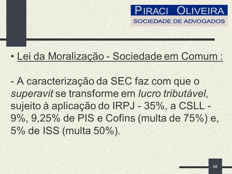 36 Lei da Moralização - Sociedade em Comum : - A caracterização da SEC faz com que o superavit se transforme em lucro tributável, sujeito à aplicação do IRPJ - 35%, a CSLL - 9%, 9,25% de PIS e Cofins (multa de 75%) e, 5% de ISS (multa 50%).