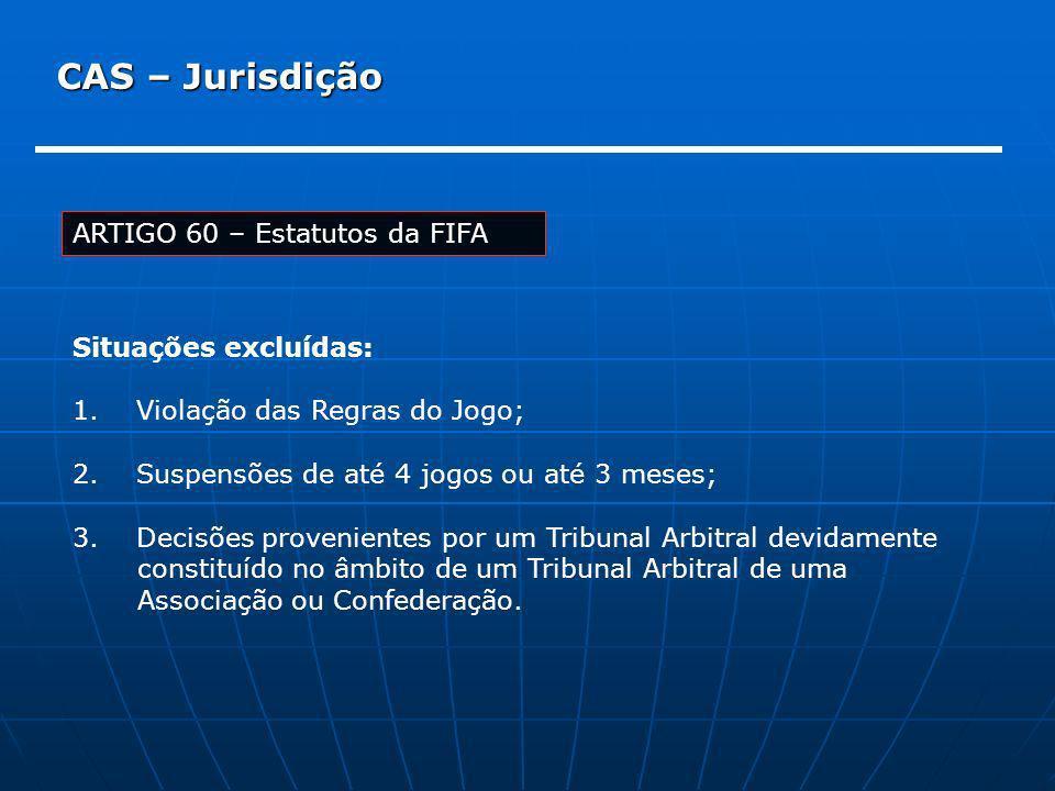 CAS – Jurisdição ARTIGO 60 – Estatutos da FIFA Situações excluídas: 1. Violação das Regras do Jogo; 2. Suspensões de até 4 jogos ou até 3 meses; 3. De