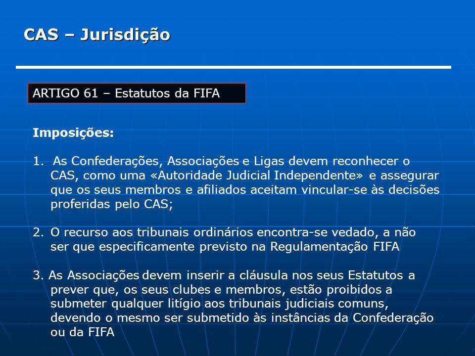 CAS – Jurisdição ARTIGO 61 – Estatutos da FIFA Imposições: 1. As Confederações, Associações e Ligas devem reconhecer o CAS, como uma «Autoridade Judic