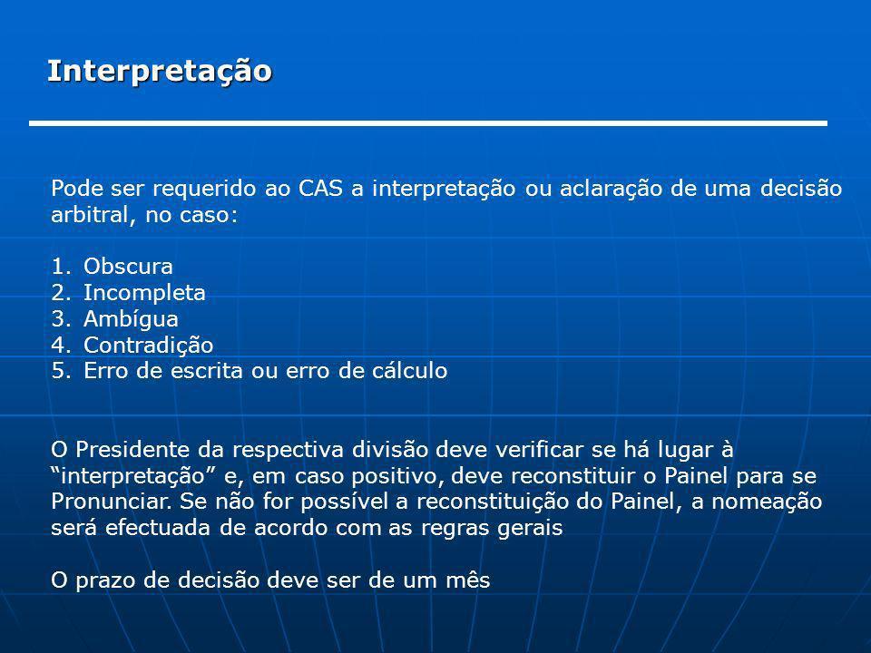 Interpretação Pode ser requerido ao CAS a interpretação ou aclaração de uma decisão arbitral, no caso: 1.Obscura 2.Incompleta 3.Ambígua 4.Contradição